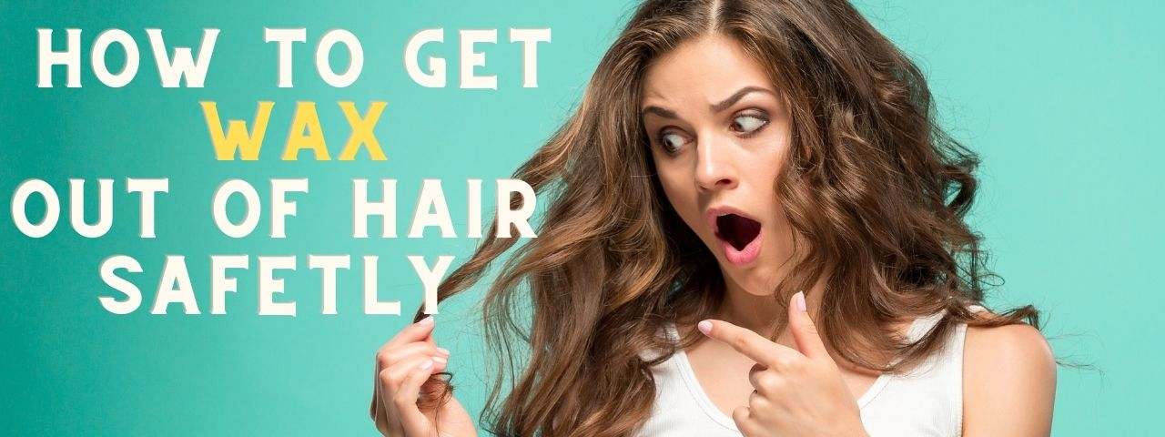 How to Get Wax Out of Hair Safetly